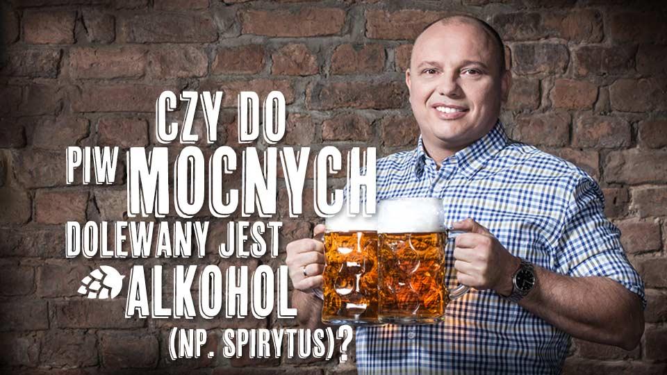 Czy do piw mocnych dolewany jest alkohol (np. spirytus)?